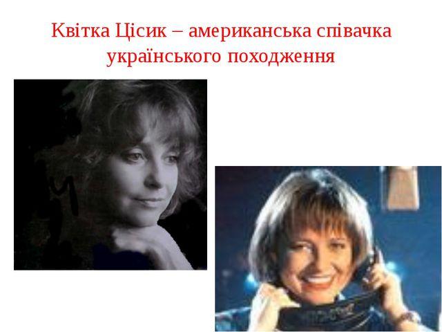 Квітка Цісик – американська співачка українського походження