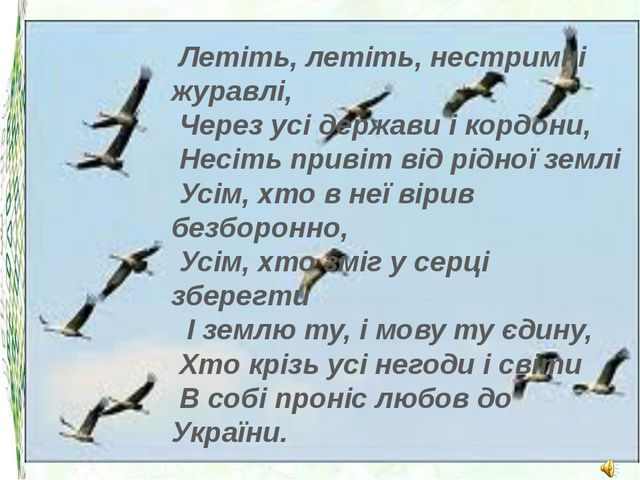 Летіть, летіть, нестримні журавлі, Через усі держави і кордони, Несіть при...