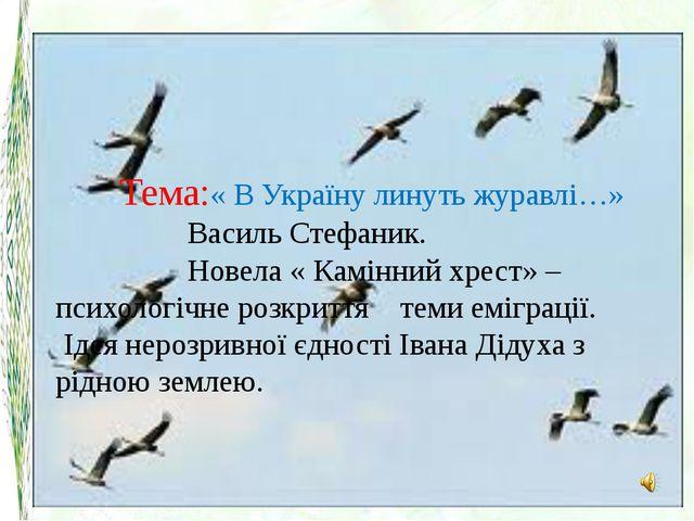 Тема:« В Україну линуть журавлі…» Василь Стефаник. Новела « Камінний хрест» –...