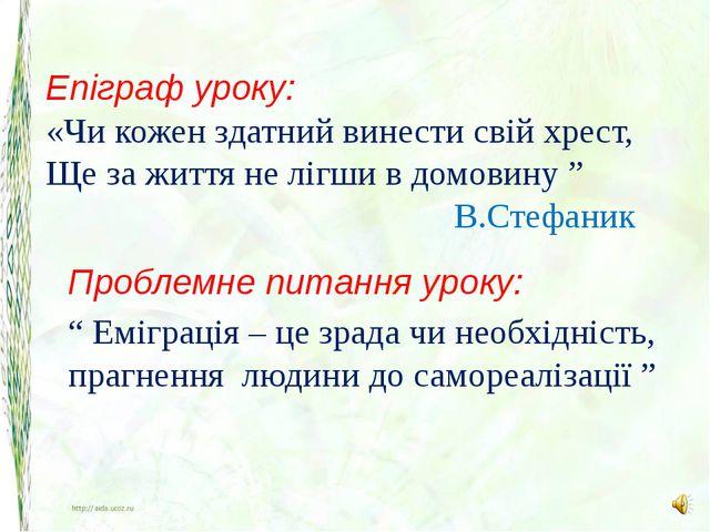 Епіграф уроку: «Чи кожен здатний винести свій хрест, Ще за життя не лігши в д...