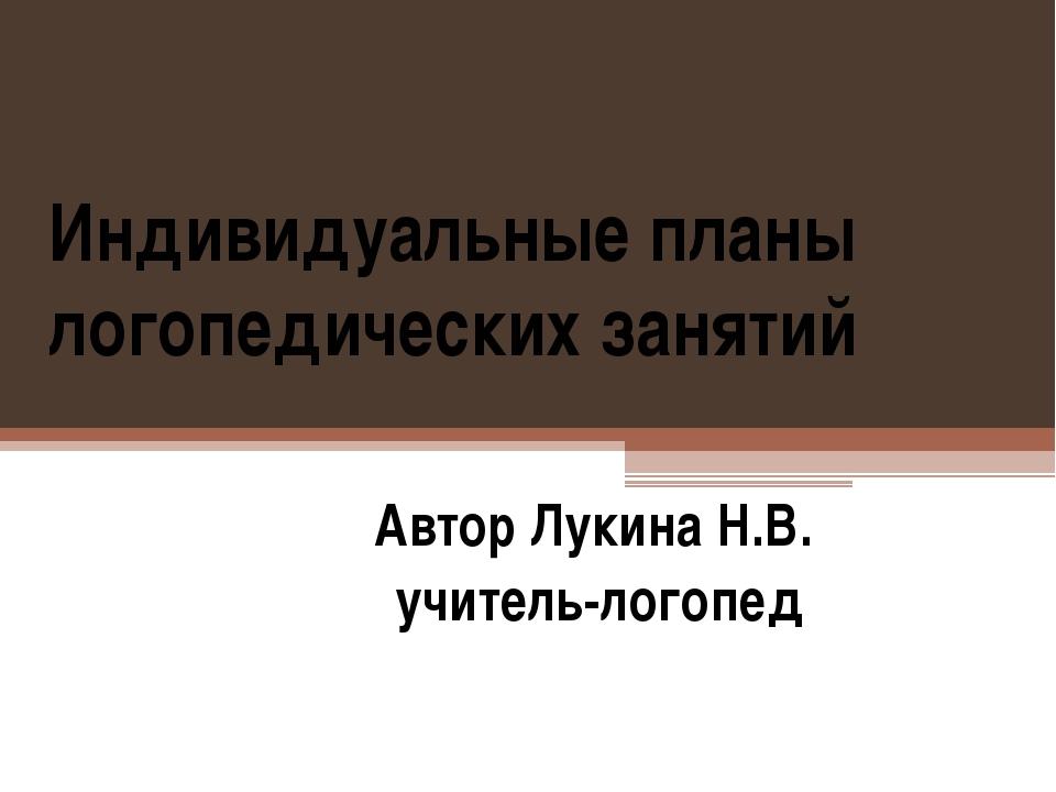 Индивидуальные планы логопедических занятий Автор Лукина Н.В. учитель-логопед