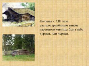 Начиная с XIII века распространённым типом наземного жилища была изба курная,