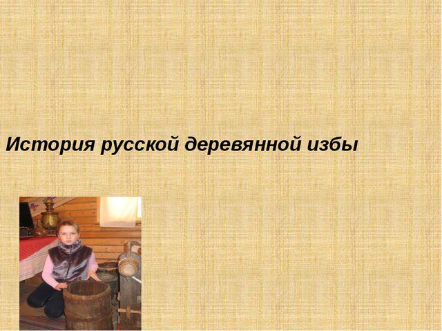 История русской деревянной избы