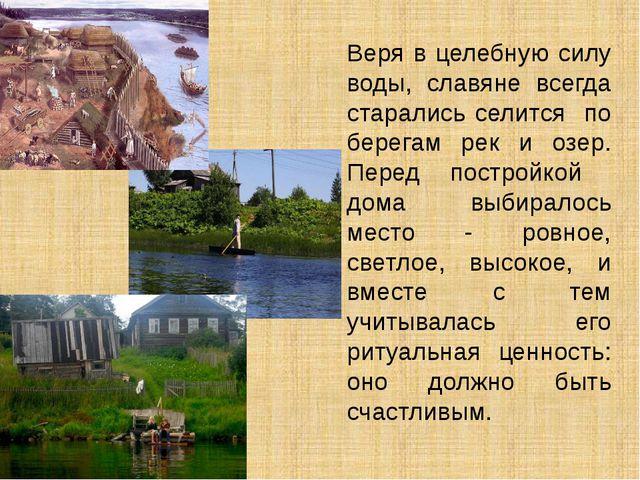 Веря в целебную силу воды, славяне всегда старались селится по берегам рек и...