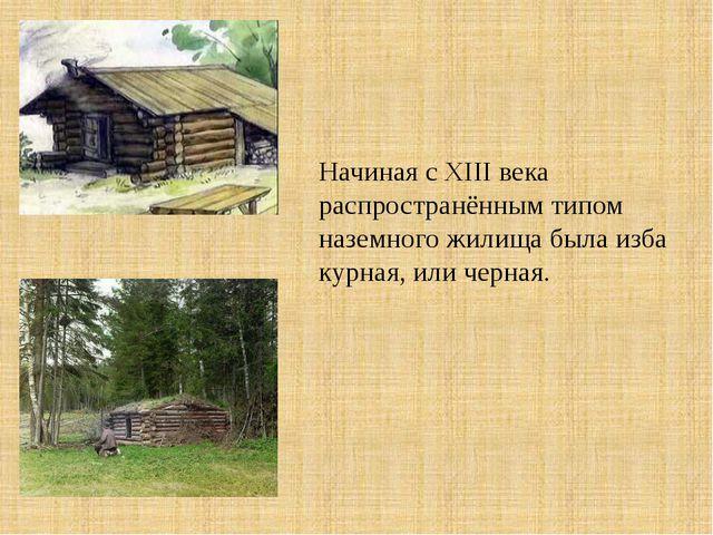 Начиная с XIII века распространённым типом наземного жилища была изба курная,...