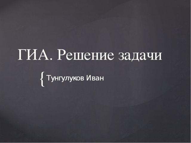ГИА. Решение задачи Тунгулуков Иван {