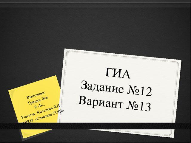 ГИА Задание №12 Вариант №13 Выполнил: Гридин Лев 9 «Б». Учитель: Киселева Л.И...