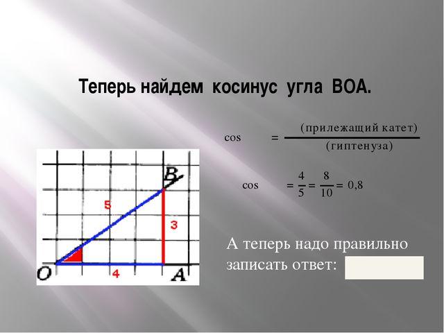 Теперь найдем косинус угла ВОА. А теперь надо правильно записать ответ: 0 , 8