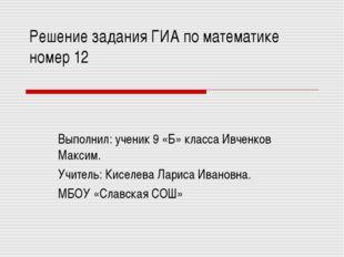 Решение задания ГИА по математике номер 12 Выполнил: ученик 9 «Б» класса Ивче