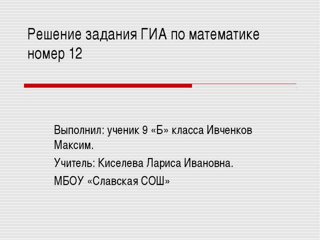 Решение задания ГИА по математике номер 12 Выполнил: ученик 9 «Б» класса Ивче...