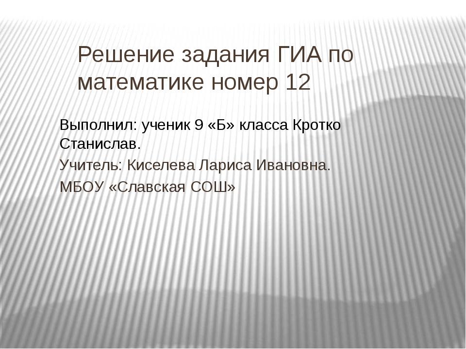 Решение задания ГИА по математике номер 12 Выполнил: ученик 9 «Б» класса Крот...