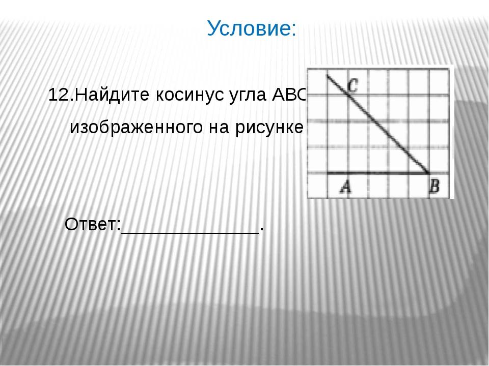 Условие: 12.Найдите косинус угла АВС, изображенного на рисунке. Ответ:______...