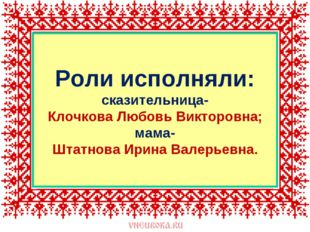 Роли исполняли: сказительница- Клочкова Любовь Викторовна; мама- Штатнова Ири