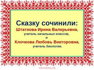 Сказку сочинили: Штатнова Ирина Валерьевна, учитель начальных классов, и Клоч