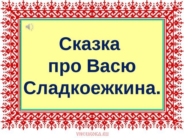 Сказка про Васю Сладкоежкина.