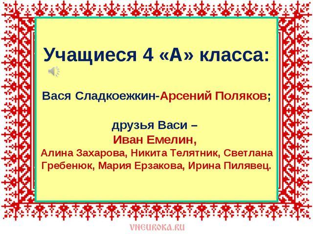 Учащиеся 4 «А» класса: Вася Сладкоежкин-Арсений Поляков; друзья Васи – Иван...