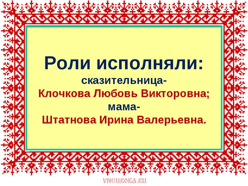 Роли исполняли: сказительница- Клочкова Любовь Викторовна; мама- Штатнова Ири...