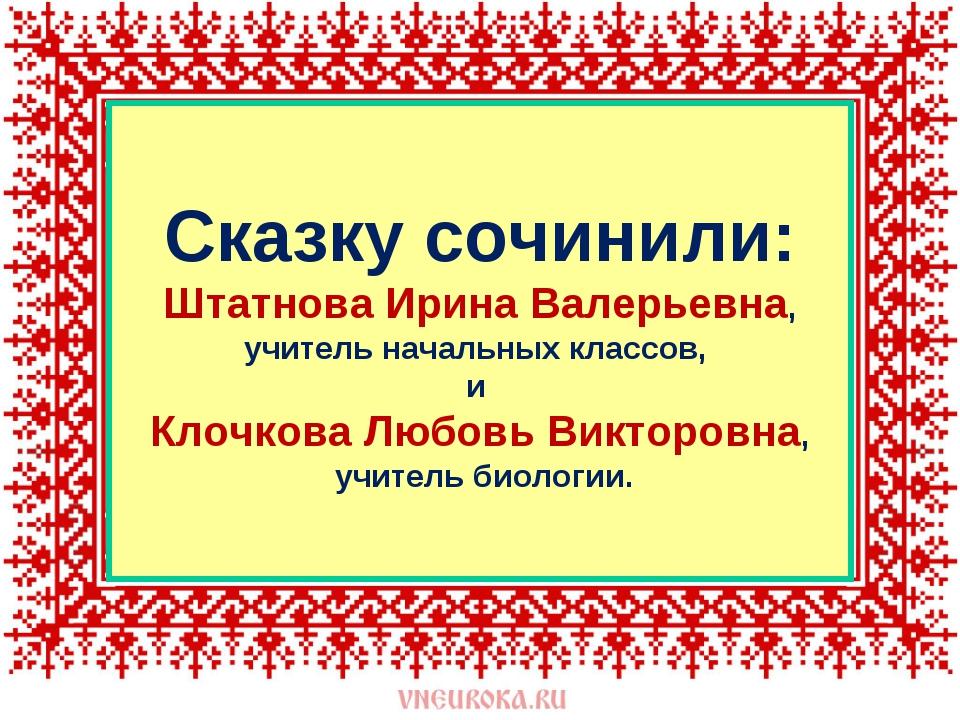 Сказку сочинили: Штатнова Ирина Валерьевна, учитель начальных классов, и Клоч...