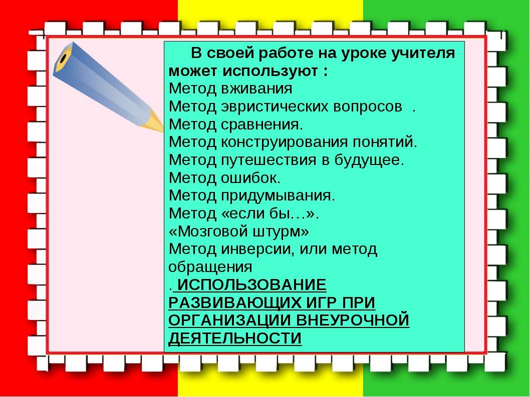 В своей работе на уроке учителя может используют : Метод вживания Метод...