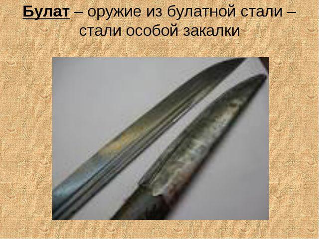 Булат – оружие из булатной стали – стали особой закалки