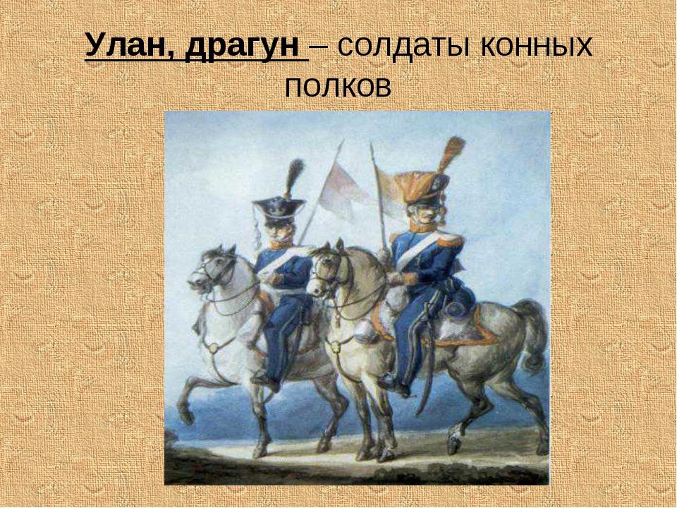 Улан, драгун – солдаты конных полков