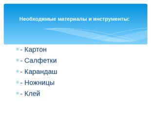 - Картон - Салфетки - Карандаш - Ножницы - Клей Необходимые материалы и инстр