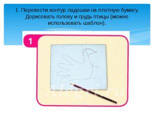 1. Перевести контур ладошки на плотную бумагу. Дорисовать голову и грудь птиц