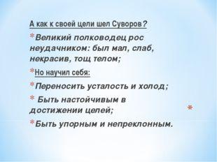 А как к своей цели шел Суворов? Великий полководец рос неудачником: был мал,