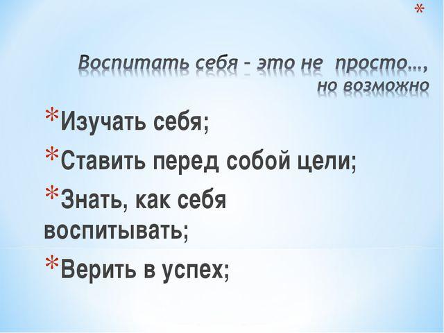 Изучать себя; Ставить перед собой цели; Знать, как себя воспитывать; Верить...