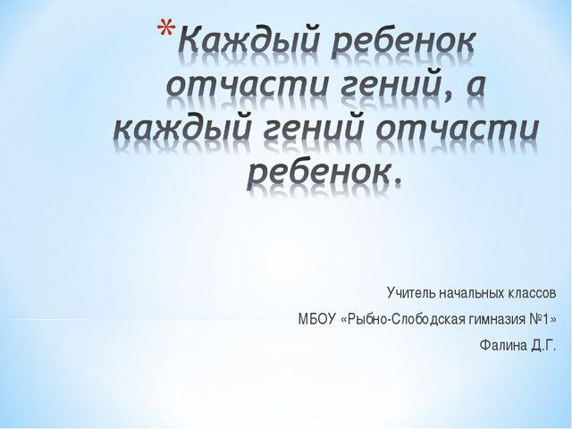 Учитель начальных классов МБОУ «Рыбно-Слободская гимназия №1» Фалина Д.Г.