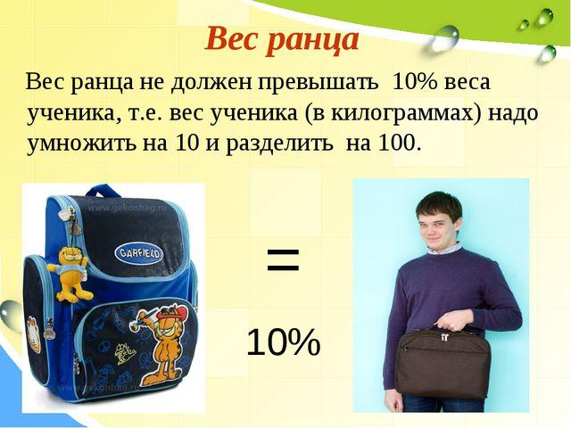 Вес ранца Вес ранца не должен превышать 10% веса ученика, т.е. вес ученика (в...