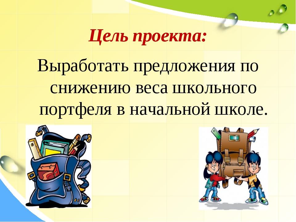 Цель проекта: Выработать предложения по снижению веса школьного портфеля в н...