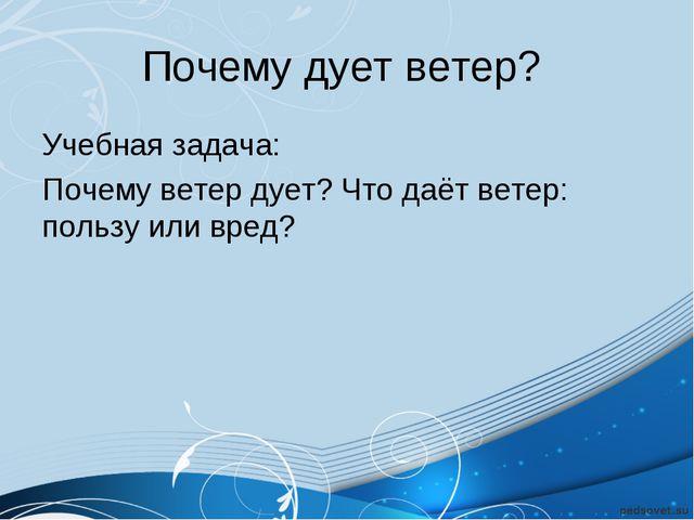 Почему дует ветер? Учебная задача: Почему ветер дует? Что даёт ветер: пользу...