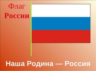 Наша Родина — Россия Флаг России