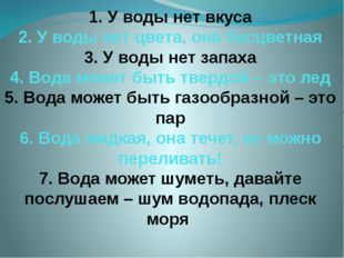 1. У воды нет вкуса 2. У воды нет цвета, она бесцветная 3. У воды нет запаха