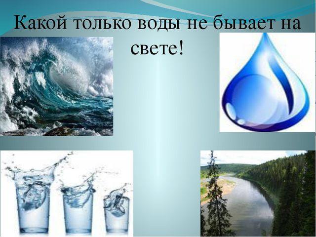 Какой только воды не бывает на свете!