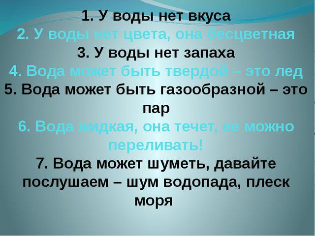 1. У воды нет вкуса 2. У воды нет цвета, она бесцветная 3. У воды нет запаха...