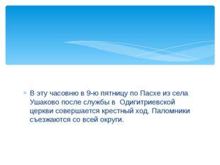 В эту часовню в 9-ю пятницу по Пасхе из села Ушаково после службы в Одигитрие
