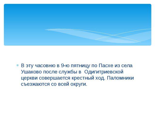 В эту часовню в 9-ю пятницу по Пасхе из села Ушаково после службы в Одигитрие...