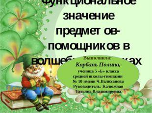 Функциональное значение предметов-помощников в волшебных сказках Выполнила: К