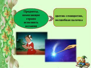 Предметы, помогающие героям исполнять желания цветик-семицветик, волшебная па