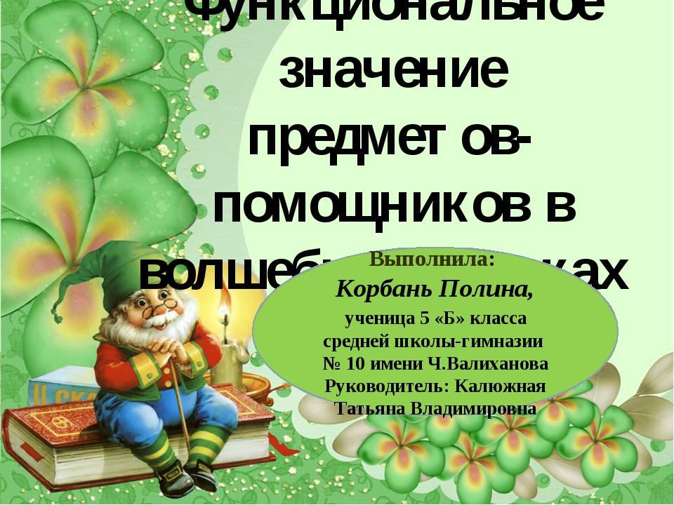 Функциональное значение предметов-помощников в волшебных сказках Выполнила: К...