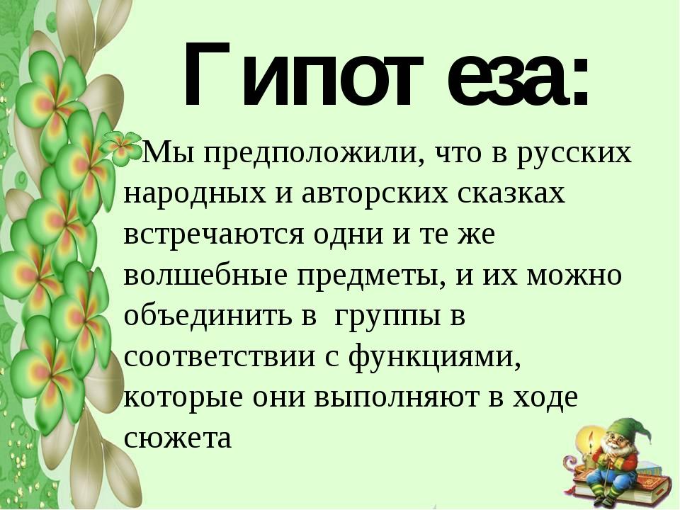 Гипотеза: Мы предположили, что в русских народных и авторских сказках встре...