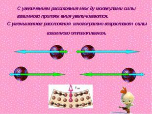 С увеличением расстояния между молекулами силы взаимного притяжения увеличива