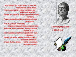 Тит Лукреций Кар – I век до н.э. ...Выслушай то, что скажу, и ты сам, несомне