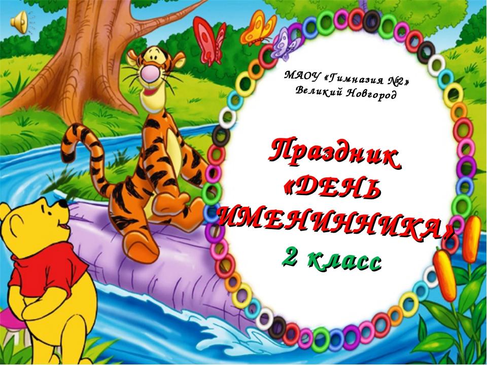 МАОУ «Гимназия №2» Великий Новгород Праздник «ДЕНЬ ИМЕНИННИКА» 2 класс