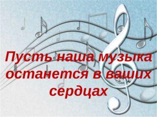 Пусть наша музыка останется в ваших сердцах