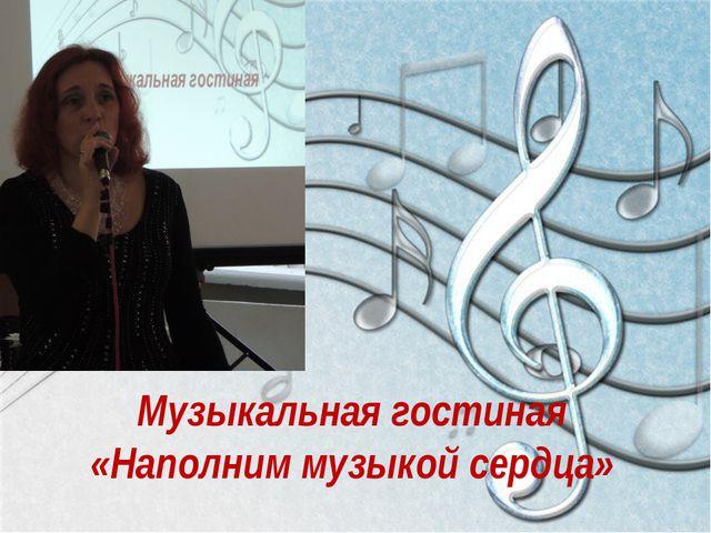Музыкальная гостиная «Наполним музыкой сердца»