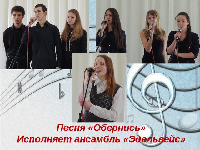 Песня «Обернись» Исполняет ансамбль «Эдельвейс»