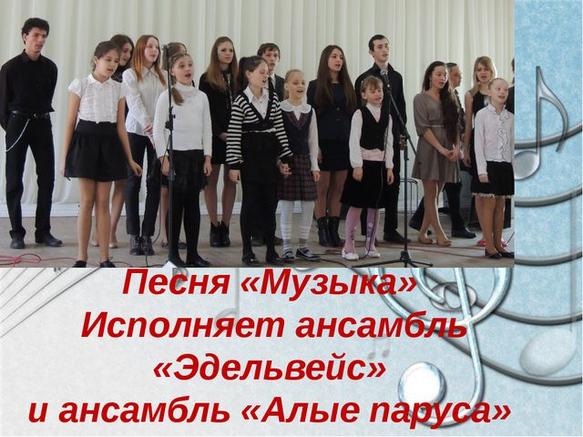 Песня «Музыка» Исполняет ансамбль «Эдельвейс» и ансамбль «Алые паруса»